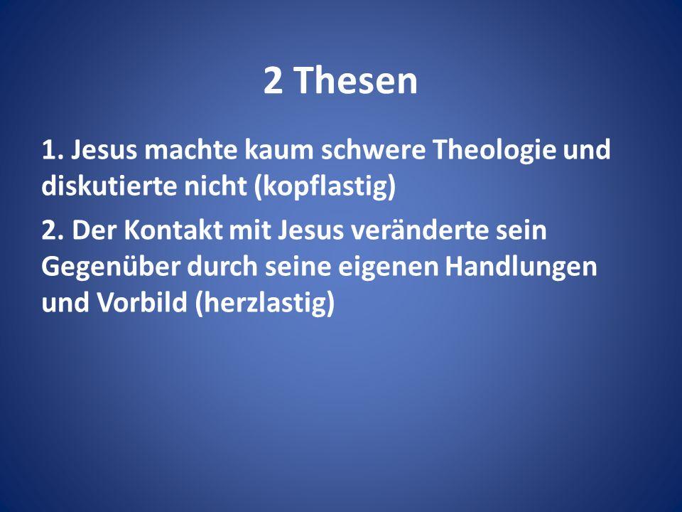 2 Thesen 1. Jesus machte kaum schwere Theologie und diskutierte nicht (kopflastig) 2.