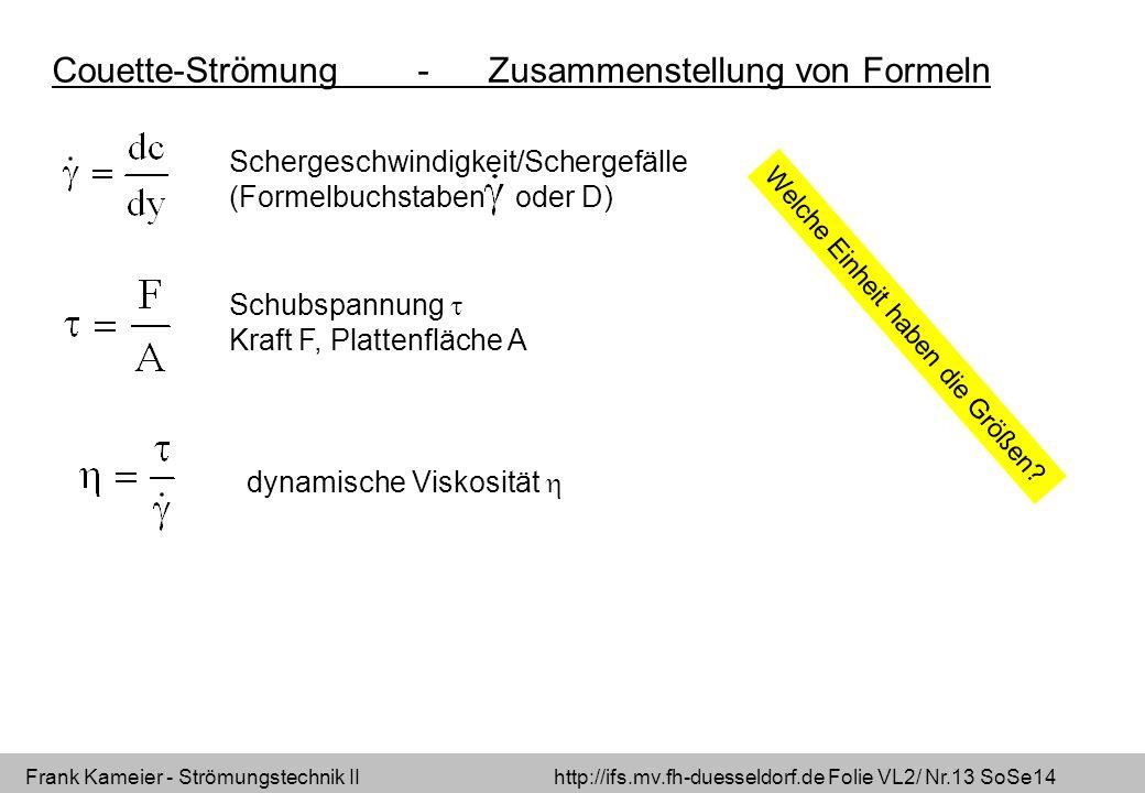 Frank Kameier - Strömungstechnik II http://ifs.mv.fh-duesseldorf.de Folie VL2/ Nr.13 SoSe14 Couette-Strömung - Zusammenstellung von Formeln Schergeschwindigkeit/Schergefälle (Formelbuchstaben oder D) Schubspannung Kraft F, Plattenfläche A dynamische Viskosität Welche Einheit haben die Größen?