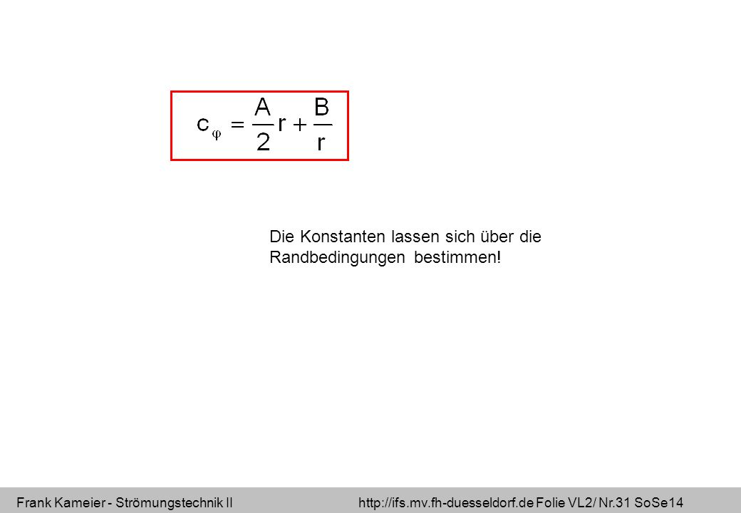 Frank Kameier - Strömungstechnik II http://ifs.mv.fh-duesseldorf.de Folie VL2/ Nr.31 SoSe14 Die Konstanten lassen sich über die Randbedingungen bestimmen!