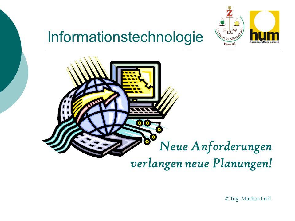 Informationstechnologie Neue Anforderungen verlangen neue Planungen! © Ing. Markus Ledl