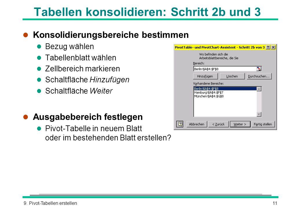 9. Pivot-Tabellen erstellen11 Tabellen konsolidieren: Schritt 2b und 3 l Konsolidierungsbereiche bestimmen l Bezug wählen l Tabellenblatt wählen l Zel