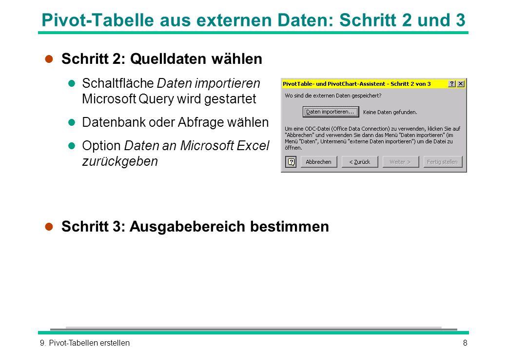 9. Pivot-Tabellen erstellen8 Pivot-Tabelle aus externen Daten: Schritt 2 und 3 l Schritt 2: Quelldaten wählen l Schaltfläche Daten importieren Microso
