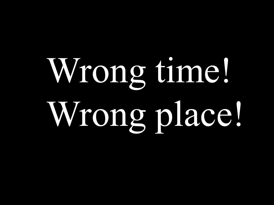 Wrong time! Wrong place!
