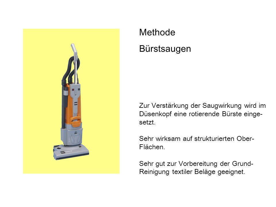 Methode Bürstsaugen Zur Verstärkung der Saugwirkung wird im Düsenkopf eine rotierende Bürste einge- setzt. Sehr wirksam auf strukturierten Ober- Fläch