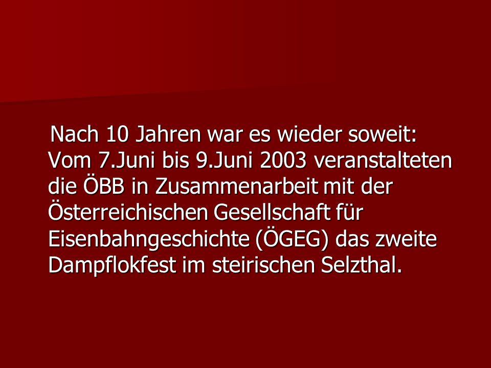 Nach 10 Jahren war es wieder soweit: Vom 7.Juni bis 9.Juni 2003 veranstalteten die ÖBB in Zusammenarbeit mit der Österreichischen Gesellschaft für Eisenbahngeschichte (ÖGEG) das zweite Dampflokfest im steirischen Selzthal.