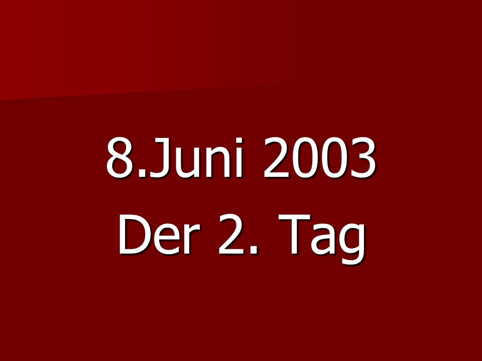8.Juni 2003 Der 2. Tag