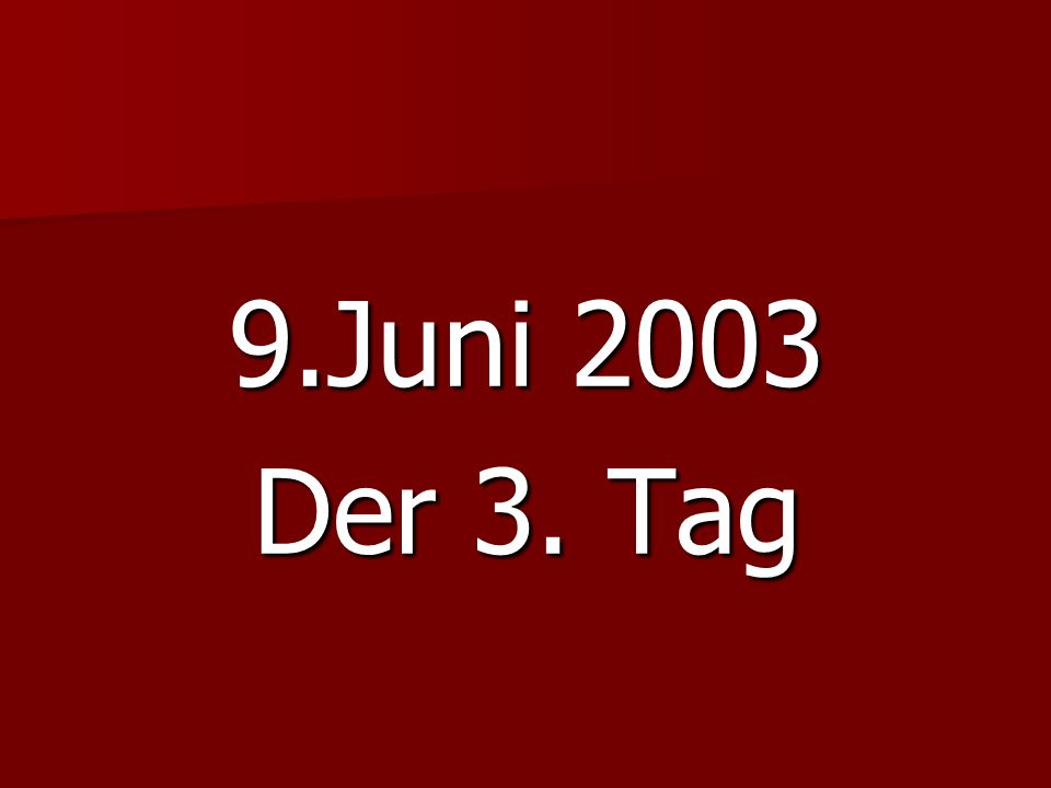 9.Juni 2003 Der 3. Tag