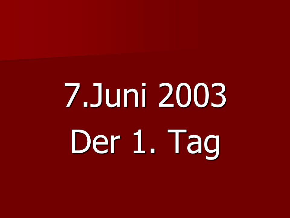 7.Juni 2003 Der 1. Tag