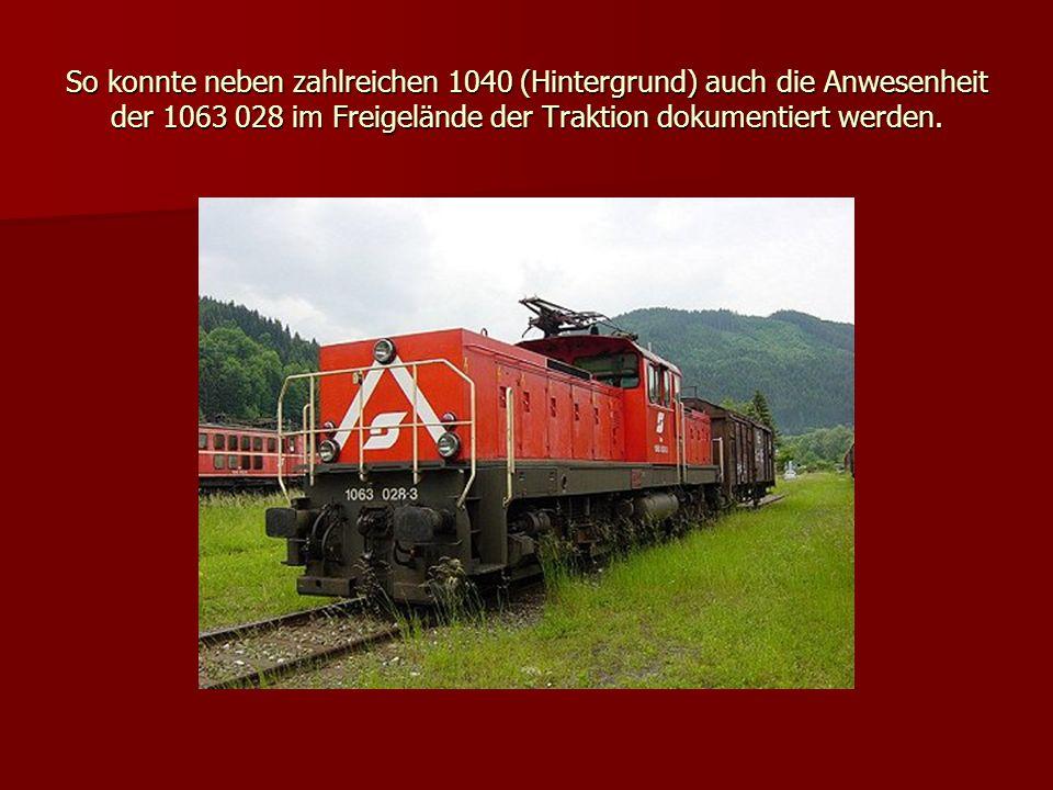 So konnte neben zahlreichen 1040 (Hintergrund) auch die Anwesenheit der 1063 028 im Freigelände der Traktion dokumentiert werden.