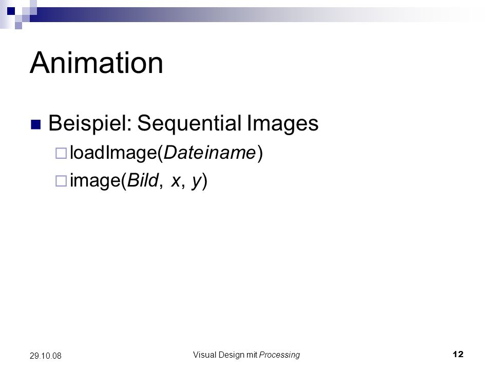 Visual Design mit Processing12 29.10.08 Animation Beispiel: Sequential Images loadImage(Dateiname) image(Bild, x, y)