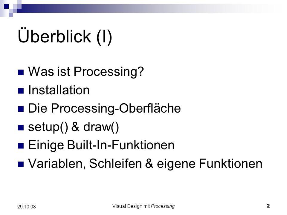 Visual Design mit Processing2 29.10.08 Überblick (I) Was ist Processing? Installation Die Processing-Oberfläche setup() & draw() Einige Built-In-Funkt