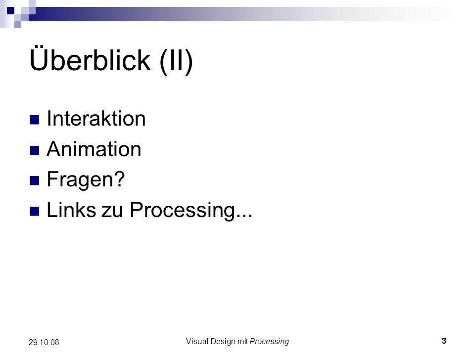 Visual Design mit Processing3 29.10.08 Überblick (II) Interaktion Animation Fragen? Links zu Processing...