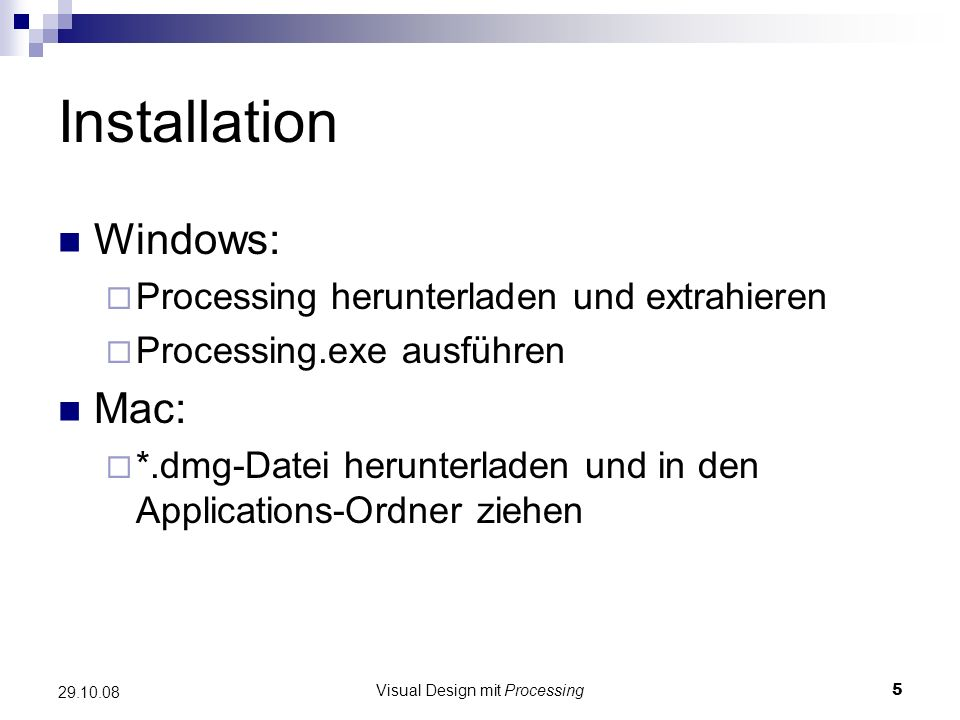 Visual Design mit Processing5 29.10.08 Installation Windows: Processing herunterladen und extrahieren Processing.exe ausführen Mac: *.dmg-Datei herunterladen und in den Applications-Ordner ziehen