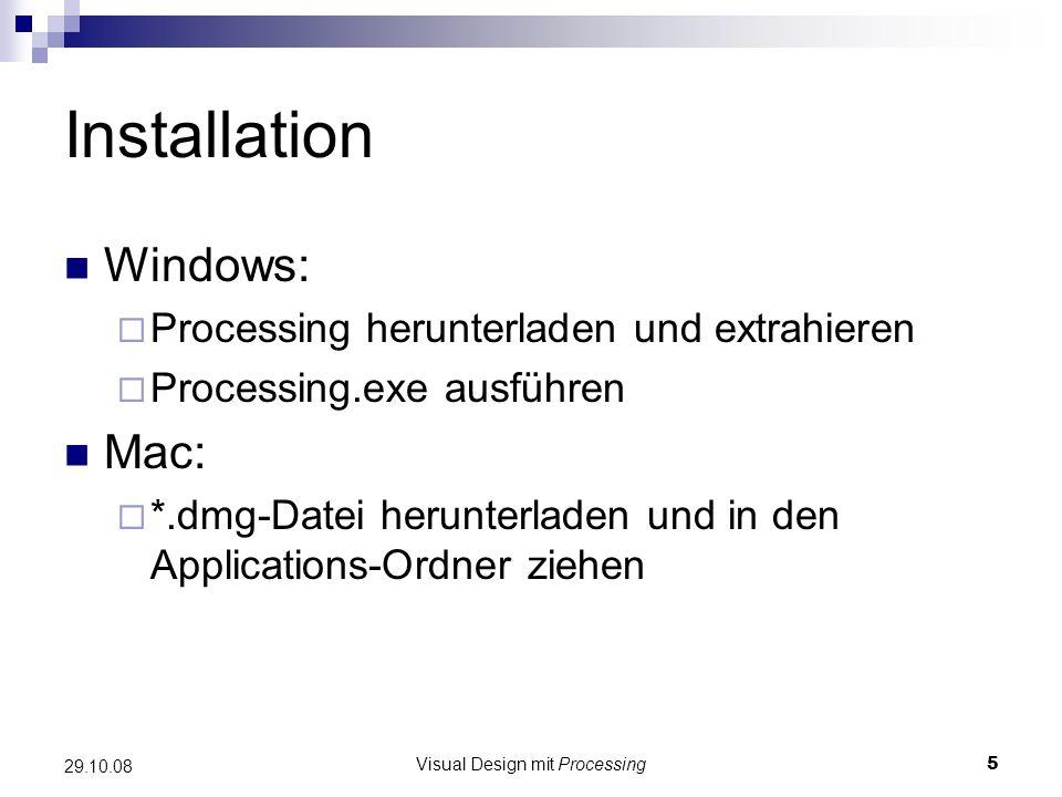 Visual Design mit Processing5 29.10.08 Installation Windows: Processing herunterladen und extrahieren Processing.exe ausführen Mac: *.dmg-Datei herunt