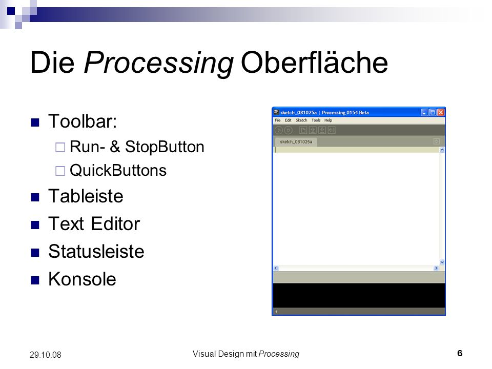 Visual Design mit Processing6 29.10.08 Die Processing Oberfläche Toolbar: Run- & StopButton QuickButtons Tableiste Text Editor Statusleiste Konsole