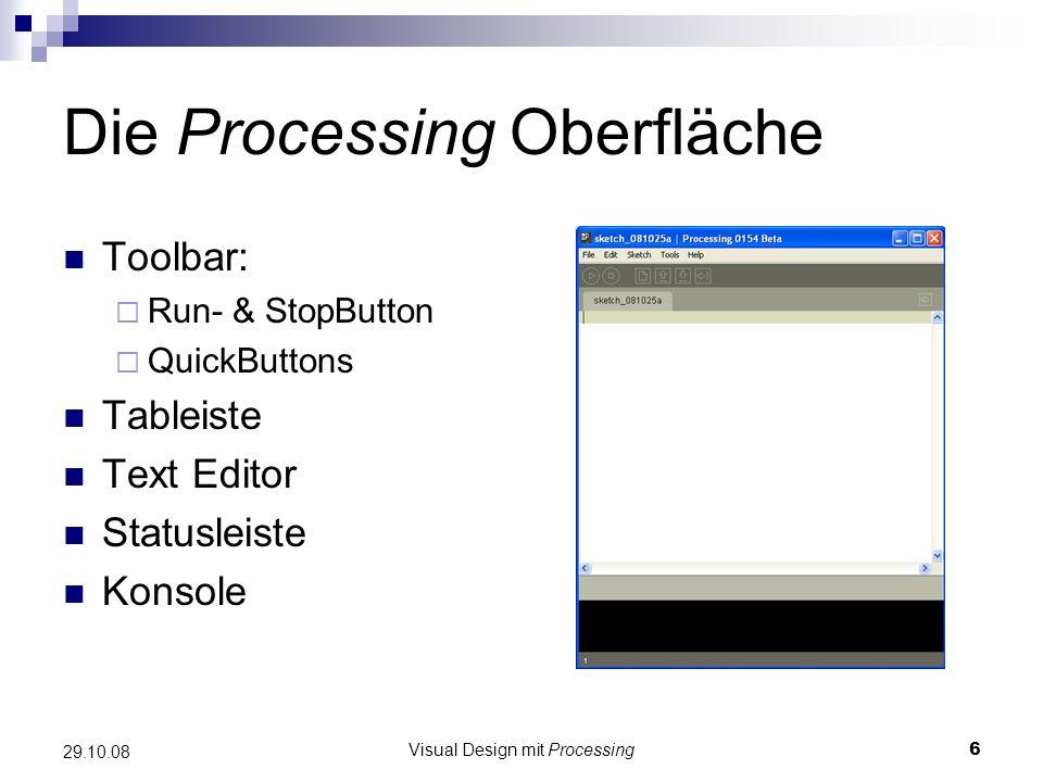 Visual Design mit Processing7 29.10.08 setup() & draw() setup()-Funktion stellt Zeichenoberfläche bereit Wird manuell keine Größe spezifiziert, ist das Zeichenfeld 100x100 Pixel groß Inhalt der draw()-Funktion wird kontinuierlich neu gezeichnet