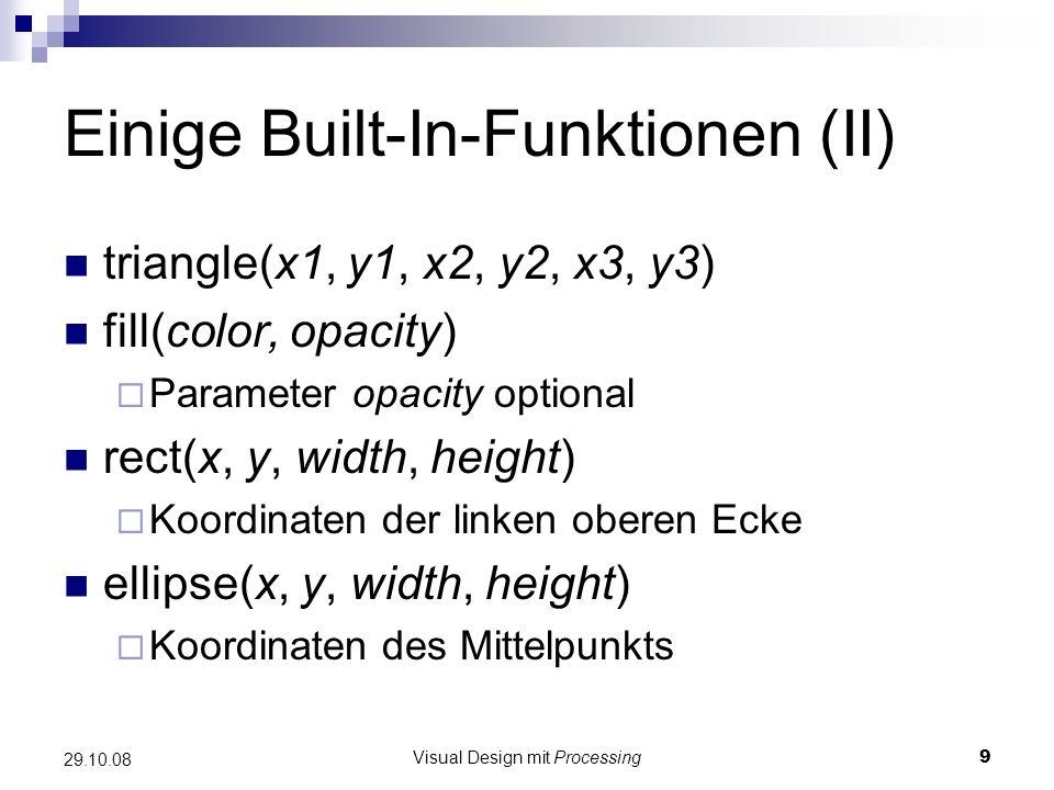 Visual Design mit Processing9 29.10.08 Einige Built-In-Funktionen (II) triangle(x1, y1, x2, y2, x3, y3) fill(color, opacity) Parameter opacity optiona