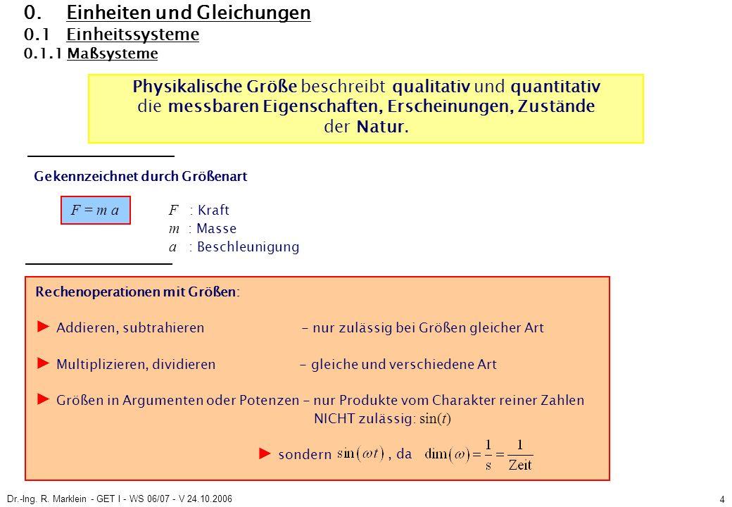 Dr.-Ing. R. Marklein - GET I - WS 06/07 - V 24.10.2006 4 0. Einheiten und Gleichungen 0.1 Einheitssysteme 0.1.1 Maßsysteme Rechenoperationen mit Größe