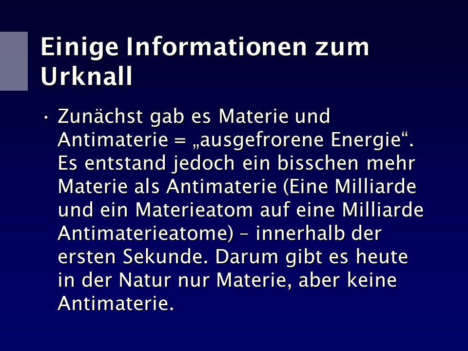 Einige Informationen zum Urknall Zunächst gab es Materie und Antimaterie = ausgefrorene Energie. Es entstand jedoch ein bisschen mehr Materie als Anti