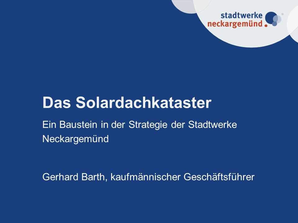Das Solardachkataster Ein Baustein in der Strategie der Stadtwerke Neckargemünd Gerhard Barth, kaufmännischer Geschäftsführer