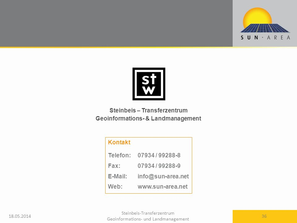Steinbeis-Transferzentrum Geoinformations- und Landmanagement 18.05.2014 36 Steinbeis – Transferzentrum Geoinformations- & Landmanagement Kontakt Telefon: 07934 / 99288-8 Fax: 07934 / 99288-9 E-Mail: info@sun-area.net Web: www.sun-area.net