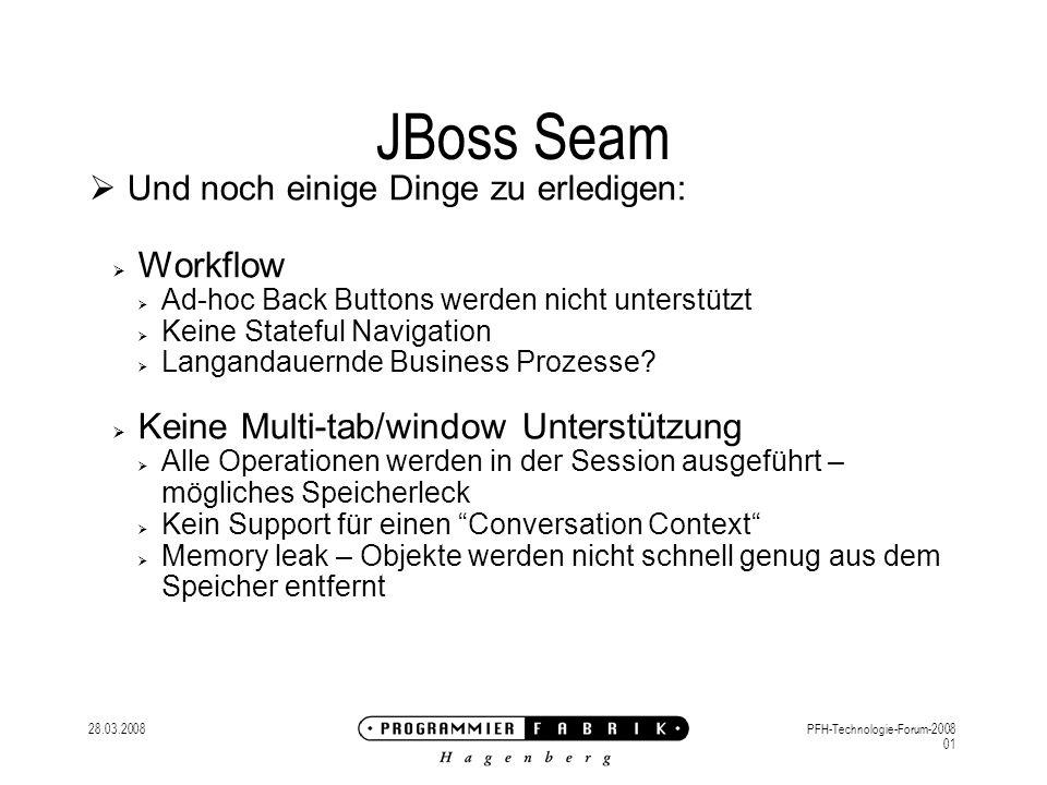 28.03.2008PFH-Technologie-Forum-2008 01 JBoss Seam Und noch einige Dinge zu erledigen: Workflow Ad-hoc Back Buttons werden nicht unterstützt Keine Stateful Navigation Langandauernde Business Prozesse.