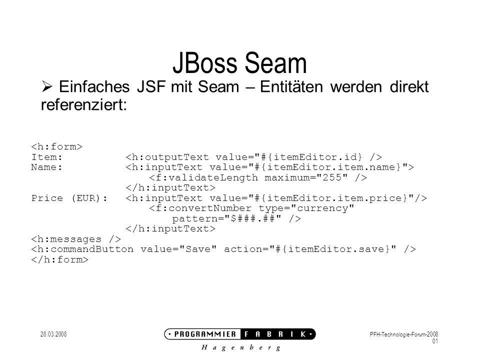 28.03.2008PFH-Technologie-Forum-2008 01 JBoss Seam Einfaches JSF mit Seam – Entitäten werden direkt referenziert: Item: Name: Price (EUR): <f:convertNumber type= currency pattern= $###.## />
