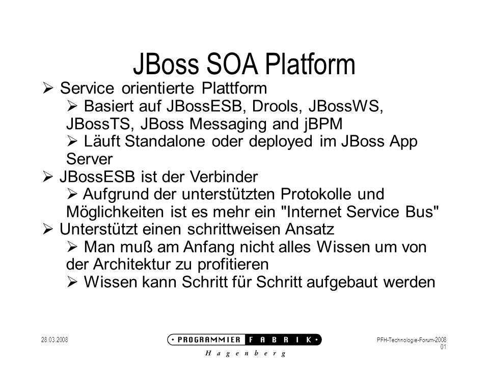 28.03.2008PFH-Technologie-Forum-2008 01 JBoss SOA Platform Service orientierte Plattform Basiert auf JBossESB, Drools, JBossWS, JBossTS, JBoss Messaging and jBPM Läuft Standalone oder deployed im JBoss App Server JBossESB ist der Verbinder Aufgrund der unterstützten Protokolle und Möglichkeiten ist es mehr ein Internet Service Bus Unterstützt einen schrittweisen Ansatz Man muß am Anfang nicht alles Wissen um von der Architektur zu profitieren Wissen kann Schritt für Schritt aufgebaut werden