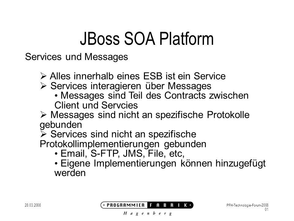 28.03.2008PFH-Technologie-Forum-2008 01 JBoss SOA Platform Services und Messages Alles innerhalb eines ESB ist ein Service Services interagieren über Messages Messages sind Teil des Contracts zwischen Client und Servcies Messages sind nicht an spezifische Protokolle gebunden Services sind nicht an spezifische Protokollimplementierungen gebunden Email, S-FTP, JMS, File, etc, Eigene Implementierungen können hinzugefügt werden