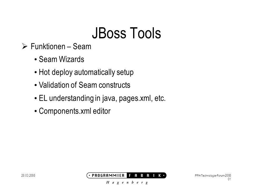 28.03.2008PFH-Technologie-Forum-2008 01 JBoss Tools Funktionen – Seam Seam Wizards Hot deploy automatically setup Validation of Seam constructs EL understanding in java, pages.xml, etc.