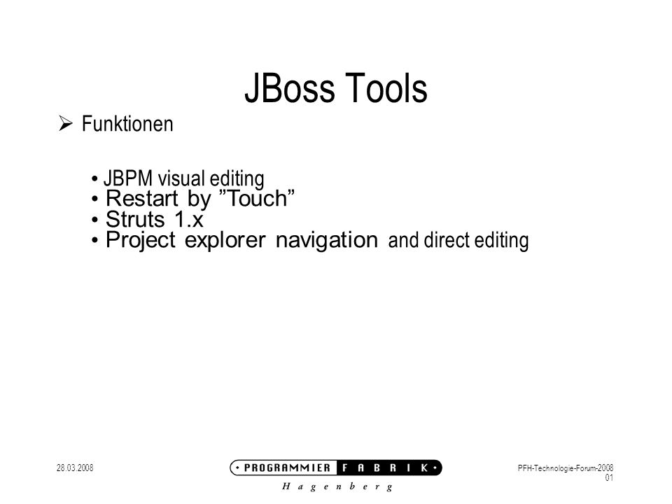 28.03.2008PFH-Technologie-Forum-2008 01 JBoss Tools Funktionen JBPM visual editing Restart by Touch Struts 1.x Project explorer navigation and direct