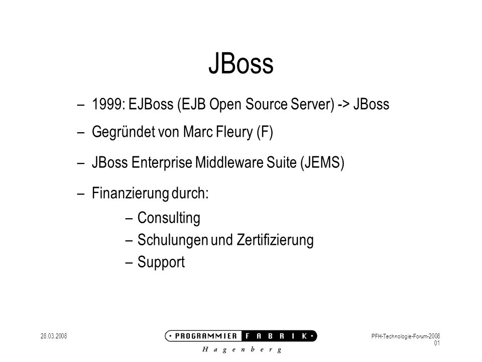 28.03.2008PFH-Technologie-Forum-2008 01 JBoss –1999: EJBoss (EJB Open Source Server) -> JBoss –Gegründet von Marc Fleury (F) –JBoss Enterprise Middlew