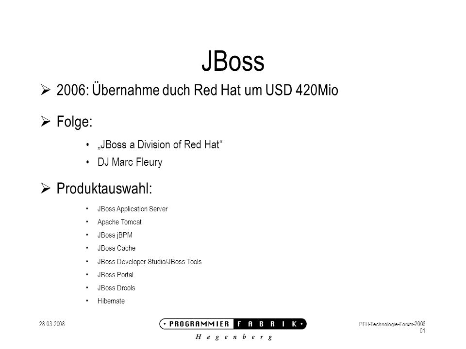 28.03.2008PFH-Technologie-Forum-2008 01 JBoss 2006: Übernahme duch Red Hat um USD 420Mio Folge: JBoss a Division of Red Hat DJ Marc Fleury Produktauswahl: JBoss Application Server Apache Tomcat JBoss jBPM JBoss Cache JBoss Developer Studio/JBoss Tools JBoss Portal JBoss Drools Hibernate