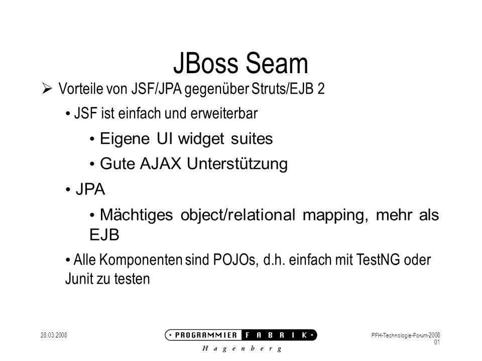 28.03.2008PFH-Technologie-Forum-2008 01 JBoss Seam Vorteile von JSF/JPA gegenüber Struts/EJB 2 JSF ist einfach und erweiterbar Eigene UI widget suites Gute AJAX Unterstützung JPA Mächtiges object/relational mapping, mehr als EJB Alle Komponenten sind POJOs, d.h.