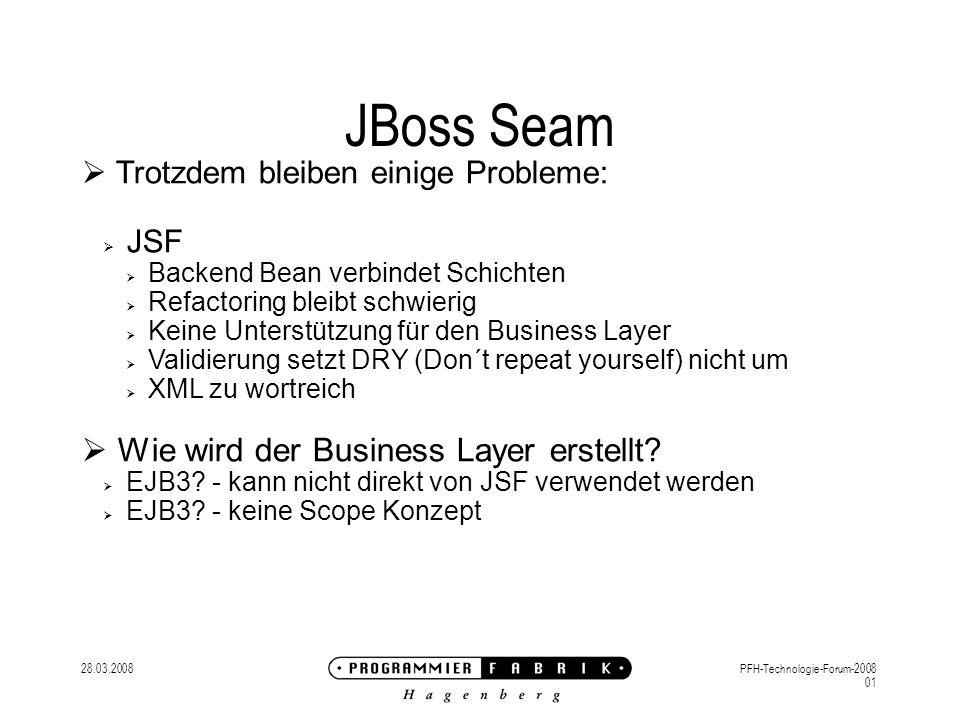 28.03.2008PFH-Technologie-Forum-2008 01 JBoss Seam Trotzdem bleiben einige Probleme: JSF Backend Bean verbindet Schichten Refactoring bleibt schwierig Keine Unterstützung für den Business Layer Validierung setzt DRY (Don´t repeat yourself) nicht um XML zu wortreich Wie wird der Business Layer erstellt.