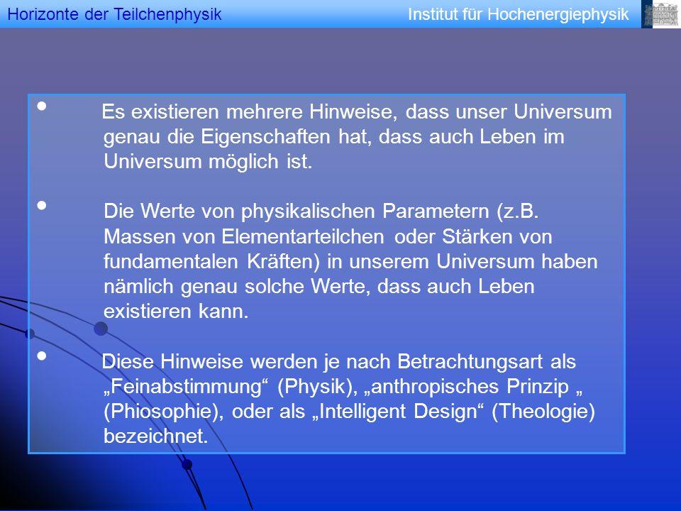 Institut für Hochenergiephysik Es existieren mehrere Hinweise, dass unser Universum genau die Eigenschaften hat, dass auch Leben im Universum möglich