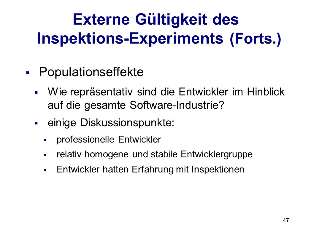 47 Externe Gültigkeit des Inspektions-Experiments (Forts.) Populationseffekte Wie repräsentativ sind die Entwickler im Hinblick auf die gesamte Software-Industrie.