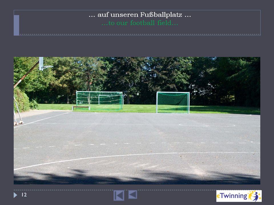 … auf unseren Fußballplatz …...to our football field… 12