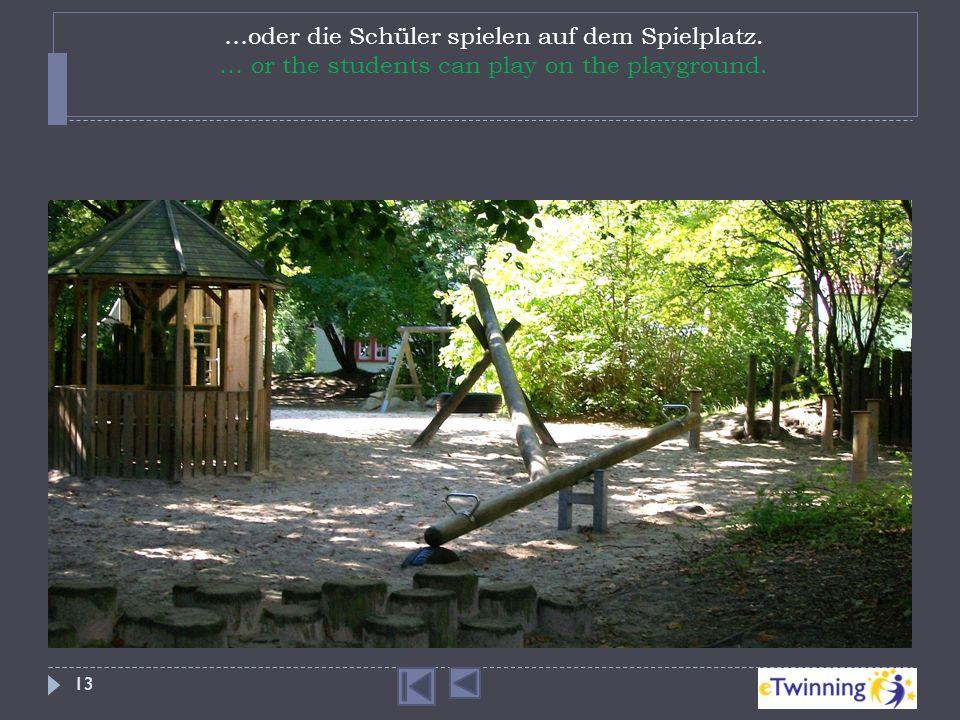 …oder die Schüler spielen auf dem Spielplatz. … or the students can play on the playground. 13