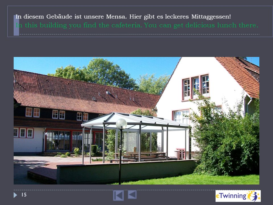 In diesem Gebäude ist unsere Mensa. Hier gibt es leckeres Mittaggessen! In this building you find the cafeteria. You can get delicious lunch there. 15