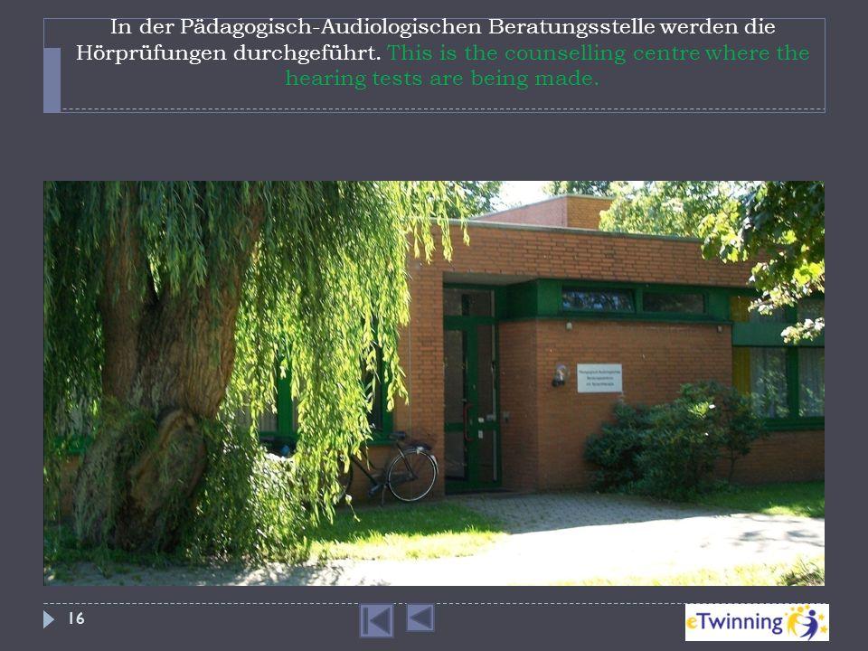 In der Pädagogisch-Audiologischen Beratungsstelle werden die Hörprüfungen durchgeführt. This is the counselling centre where the hearing tests are bei