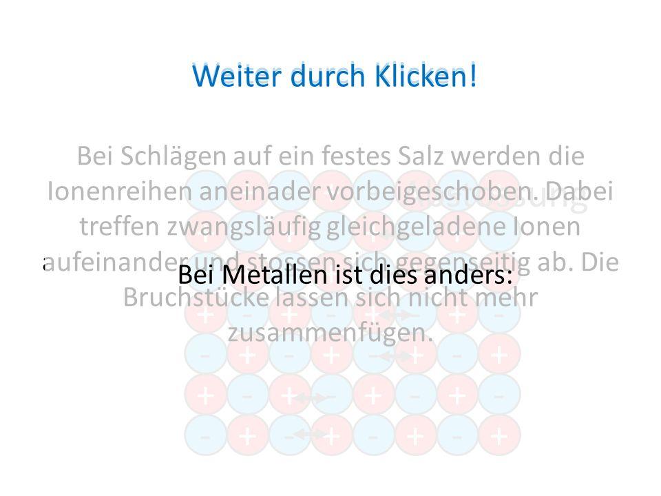 -+-+- +-+-+ -+- +-+ -+- -+-+- +-+-+ +-+ -+- +-+-+ -+-+- +-+-+ +-+ -+- Abstossung Bei Schlägen auf ein festes Salz werden die Ionenreihen aneinader vorbeigeschoben.