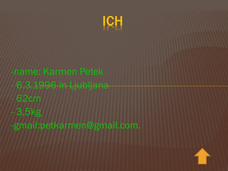-name: Karmen Petek - 6.3.1996 in Ljubljana - 62cm - 3,5kg -gmail:petkarmen@gmail.com.