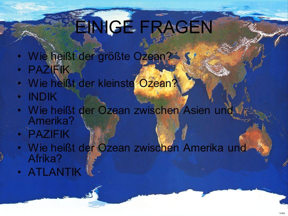 EINIGE FRAGEN Wie heißt der größte Ozean? PAZIFIK Wie heißt der kleinste Ozean? INDIK Wie heißt der Ozean zwischen Asien und Amerika? PAZIFIK Wie heiß