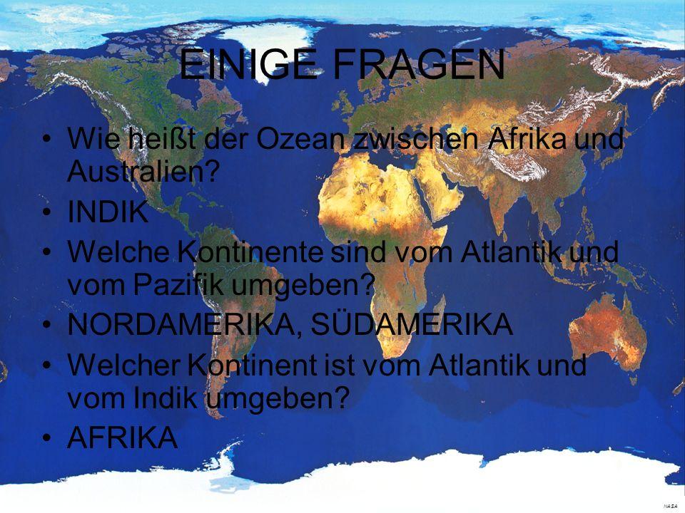 EINIGE FRAGEN Wie heißt der Ozean zwischen Afrika und Australien? INDIK Welche Kontinente sind vom Atlantik und vom Pazifik umgeben? NORDAMERIKA, SÜDA