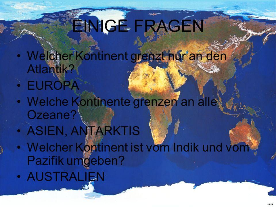 EINIGE FRAGEN Welcher Kontinent grenzt nur an den Atlantik? EUROPA Welche Kontinente grenzen an alle Ozeane? ASIEN, ANTARKTIS Welcher Kontinent ist vo