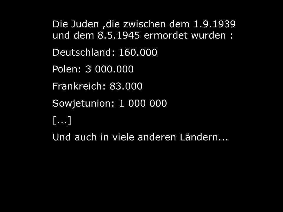 Die Juden,die zwischen dem 1.9.1939 und dem 8.5.1945 ermordet wurden : Deutschland: 160.000 Polen: 3 000.000 Frankreich: 83.000 Sowjetunion: 1 000 000 [...] Und auch in viele anderen Ländern...