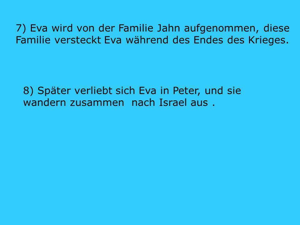 7) Eva wird von der Familie Jahn aufgenommen, diese Familie versteckt Eva während des Endes des Krieges.