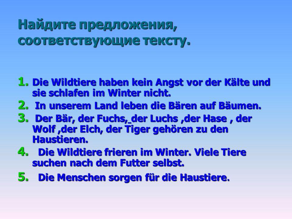 Найдите предложения, соответствующие тексту. 1. Die Wildtiere haben kein Angst vor der Kälte und sie schlafen im Winter nicht. 2. In unserem Land lebe