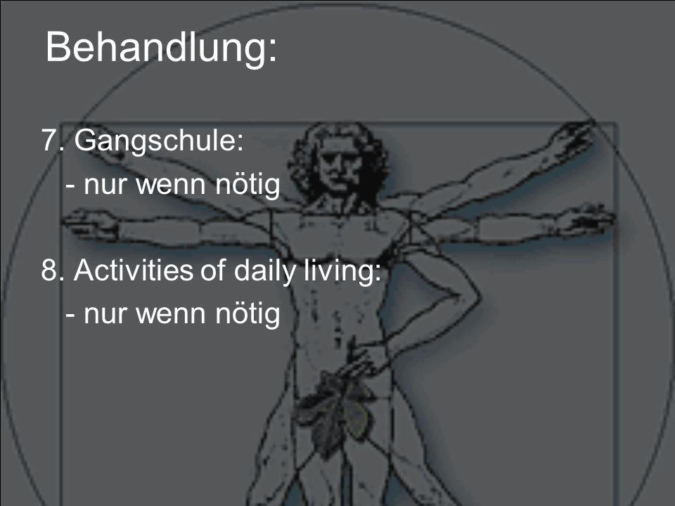 Behandlung: 7. Gangschule: - nur wenn nötig 8. Activities of daily living: - nur wenn nötig